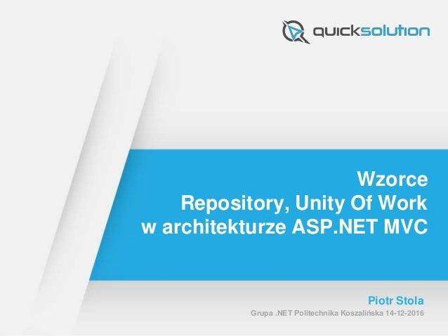 Wzorce Repository, Unity Of Work w architekturze ASP.NET MVC Piotr Stola Grupa .NET Politechnika Koszalińska 14-12-2016