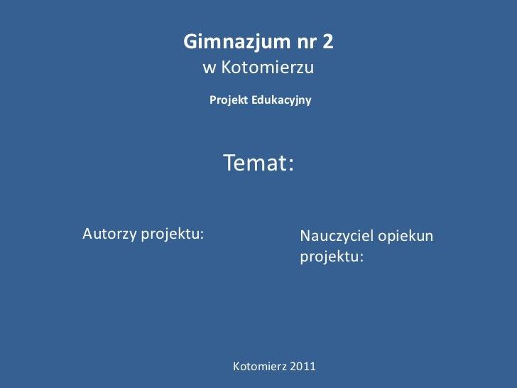 Gimnazjum nr 2                w Kotomierzu                    Projekt Edukacyjny                      Temat:Autorzy projek...