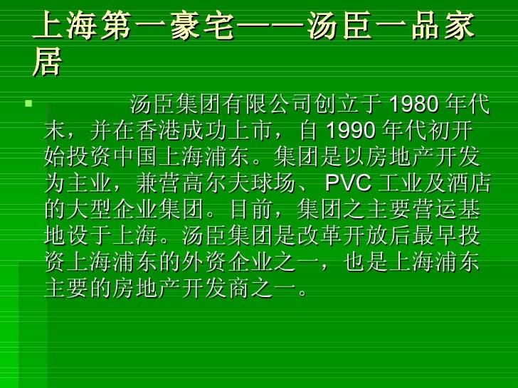 上海第一豪宅——汤臣一品家居 <ul><li>汤臣集团有限公司创立于 1980 年代末,并在香港成功上市,自 1990 年代初开始投资中国上海浦东。集团是以房地产开发为主业,兼营高尔夫球场、 PVC 工业及酒店的大型企业集团。目前,集团之主要营...