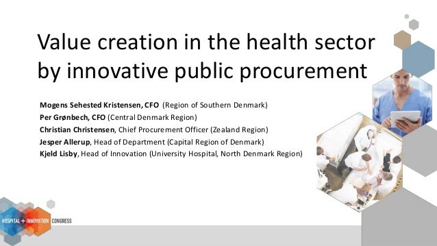 Value creation in the health sector by innovative public procurement Mogens Sehested Kristensen, CFO (Region of Southern D...