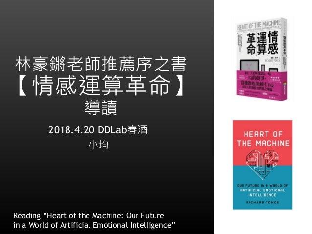 """林豪鏘老師推薦序之書 【情感運算革命】 導讀 2018.4.20 DDLab春酒 小均 1 Reading """"Heart of the Machine: Our Future in a World of Artificial Emotional..."""