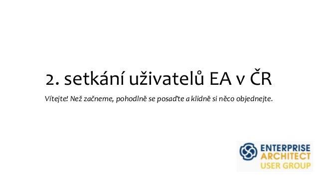 2. setkání uživatelů EA v ČR Vítejte! Než začneme, pohodlně se posaďte a klidně si něco objednejte.