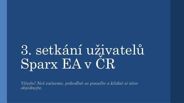 3. setkání uživatelů Sparx EA v ČR Vítejte! Než začneme, pohodlně se posaďte a klidně si něco objednejte.