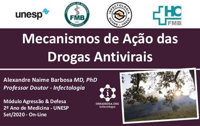 Mecanismos de Ação das Drogas Antivirais Alexandre Naime Barbosa MD, PhD Professor Doutor - Infectologia Módulo Agressão &...