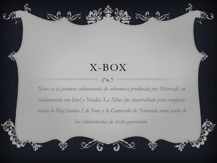 X-box<br />Xbox es la primera videoconsola de sobremesa producida por Microsoft, en colaboración con Intel y Nvidia. La Xb...