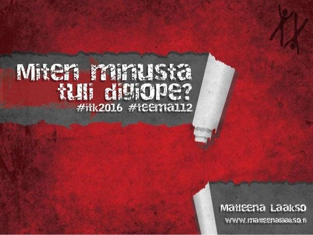 Miten minusta tuli digiope? #itk2016 #teema112 Matleena Laakso www.matleenalaakso.fi