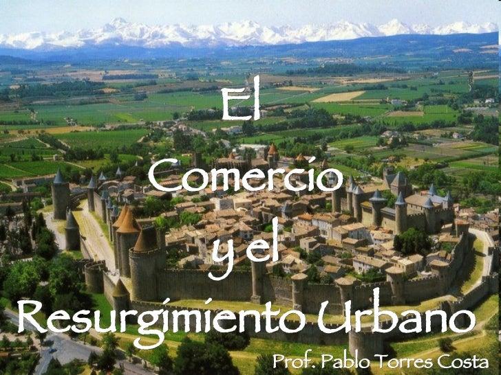 El  Comercio y el Resurgimiento Urbano Prof. Pablo Torres Costa