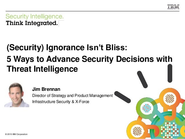 © 2015 IBM Corporation IBM Security 1© 2015 IBM Corporation (Security) Ignorance Isn't Bliss: 5 Ways to Advance Security D...