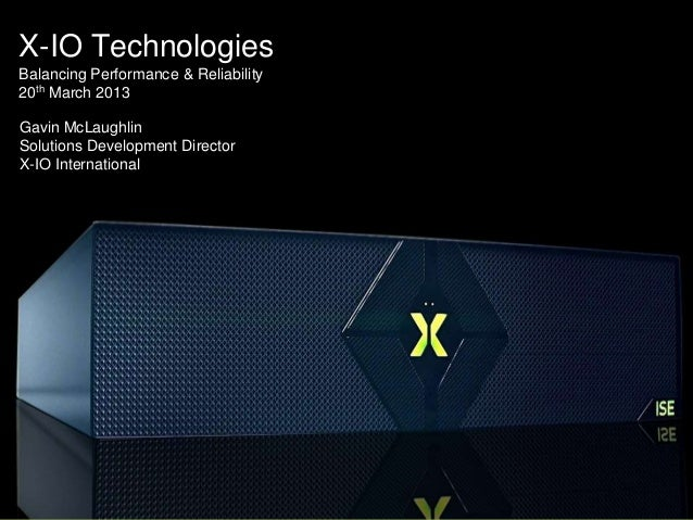 X-IO TechnologiesBalancing Performance & Reliability20th March 2013Gavin McLaughlinSolutions Development DirectorX-IO Inte...