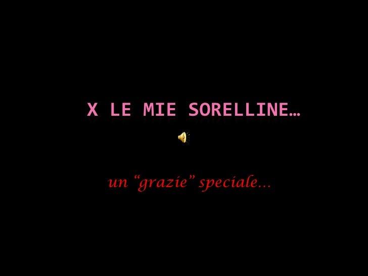 """X le Mie sorelline…<br />un """"grazie"""" speciale…<br />"""