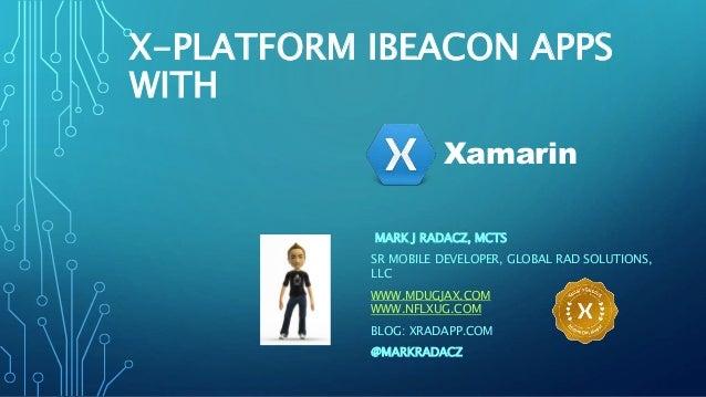 X-PLATFORM IBEACON APPS  WITH  Xamarin  MARK J RADACZ, MCTS  SR MOBILE DEVELOPER, GLOBAL RAD SOLUTIONS,  LLC  WWW.MDUGJAX....