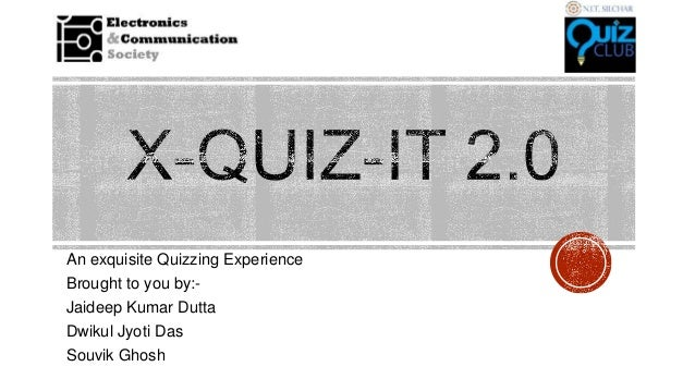An exquisite Quizzing Experience Brought to you by:Jaideep Kumar Dutta Dwikul Jyoti Das Souvik Ghosh