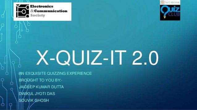 X-QUIZ-IT 2.0 AN EXQUISITE QUIZZING EXPERIENCE BROUGHT TO YOU BY:JAIDEEP KUMAR DUTTA DWIKUL JYOTI DAS SOUVIK GHOSH