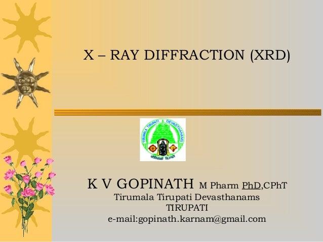 X – RAY DIFFRACTION (XRD) K V GOPINATH M Pharm PhD,CPhT Tirumala Tirupati Devasthanams TIRUPATI e-mail:gopinath.karnam@gma...