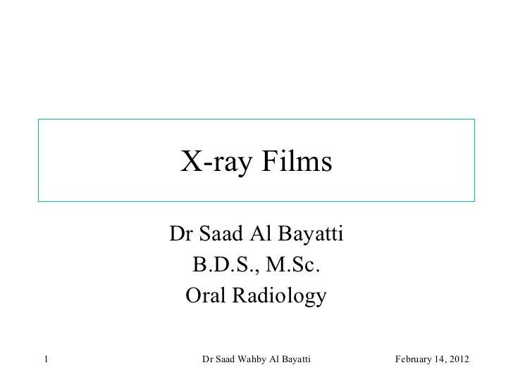 X-ray Films Dr Saad Al Bayatti B.D.S., M.Sc. Oral Radiology February 14, 2012 Dr Saad Wahby Al Bayatti