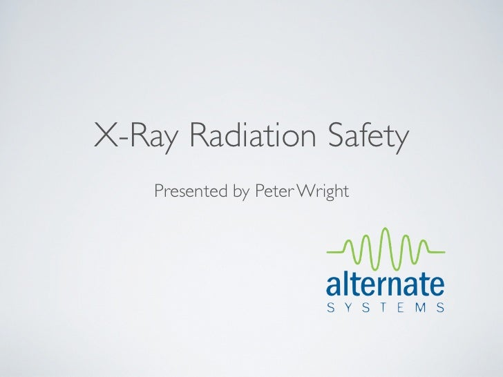 X-Ray Radiation Safety    Presented by Peter Wright