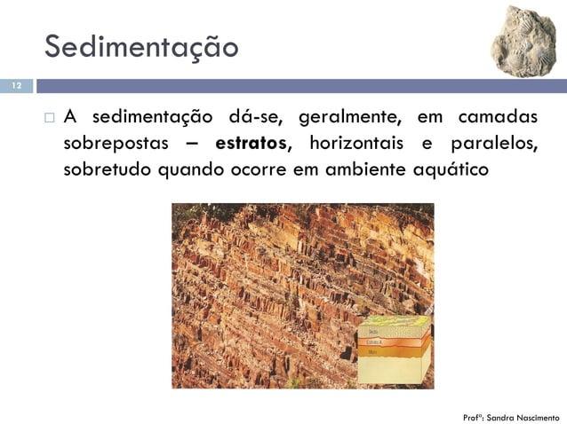 Sedimentação 12  A sedimentação dá-se, geralmente, em camadas sobrepostas – estratos, horizontais e paralelos, sobretudo ...
