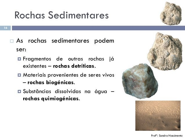 16 Profª: Sandra Nascimento  As rochas sedimentares podem ser:  Fragmentos de outras rochas já existentes – rochas detrí...