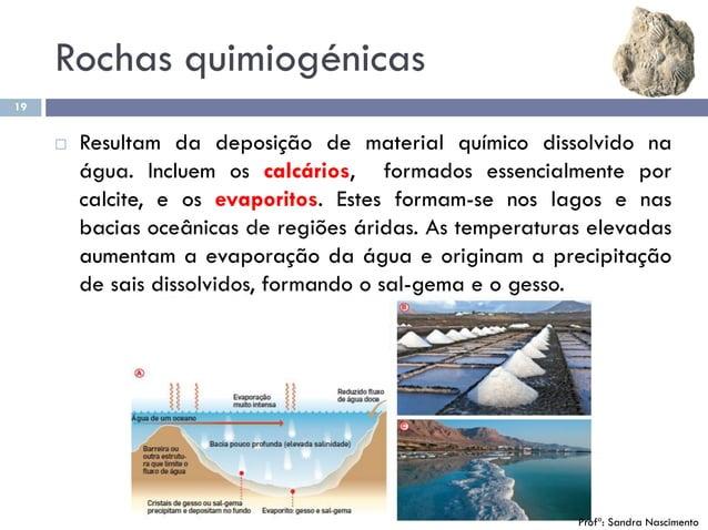 Rochas quimiogénicas 19  Resultam da deposição de material químico dissolvido na água. Incluem os calcários, formados ess...