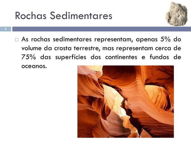Rochas Sedimentares 2  As rochas sedimentares representam, apenas 5% do volume da crosta terrestre, mas representam cerca...