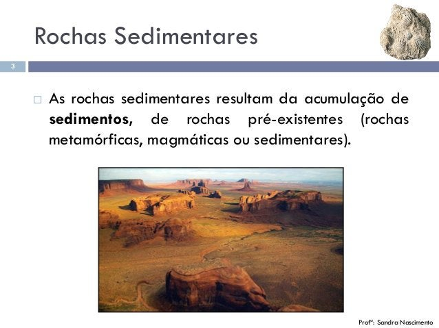 3 Profª: Sandra Nascimento  As rochas sedimentares resultam da acumulação de sedimentos, de rochas pré-existentes (rochas...