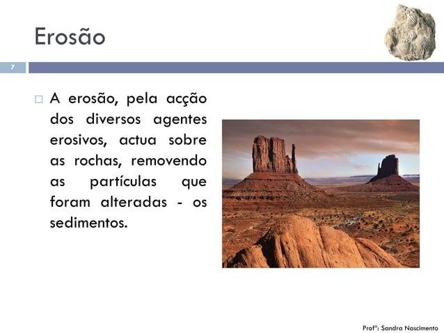 Erosão 7  A erosão, pela acção dos diversos agentes erosivos, actua sobre as rochas, removendo as partículas que foram al...