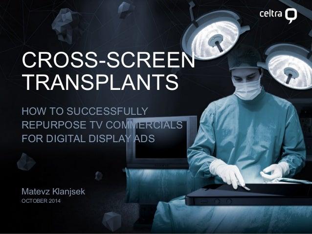 CROSS-SCREEN  TRANSPLANTS  HOW TO SUCCESSFULLY  REPURPOSE TV COMMERCIALS  FOR DIGITAL DISPLAY ADS  Matevz Klanjsek  OCTOBE...