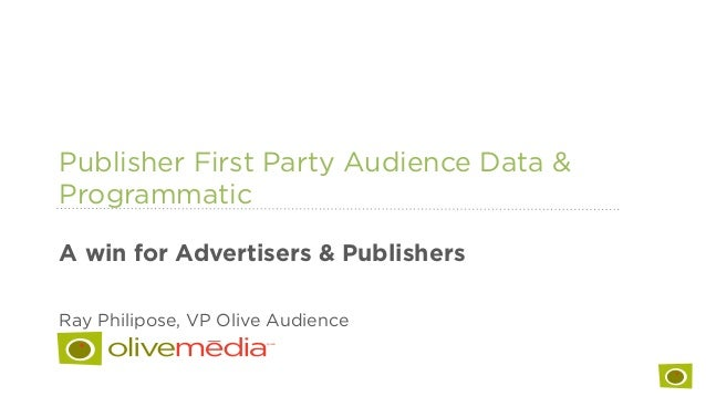 Publisher First Party Audience Data & Programmatic A win for Advertisers & Publishers Ray Philipose, VP Olive Audience