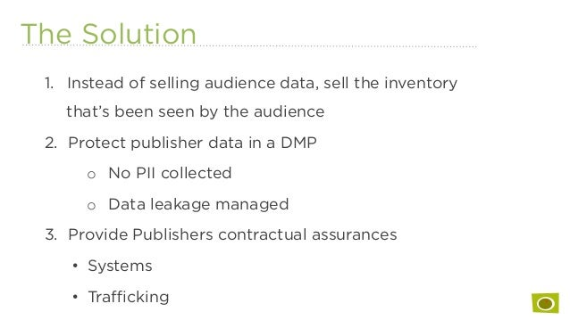 The Solution 1. Instead of selling audience data, sell the inventory that's been seen by the audience 2. Protect publish...