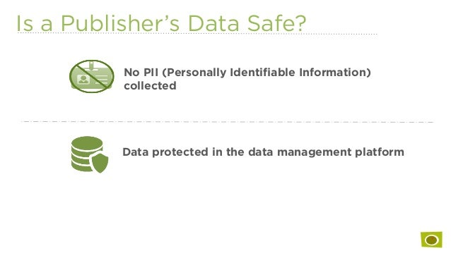 Is a Publisher's Data Safe? No PII (Personally Identifiable Information) collected Data protected in the data management pl...