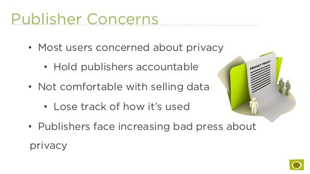 Publisher Concerns • Most users concerned about privacy • Hold publishers accountable • Not comfortable with selling da...