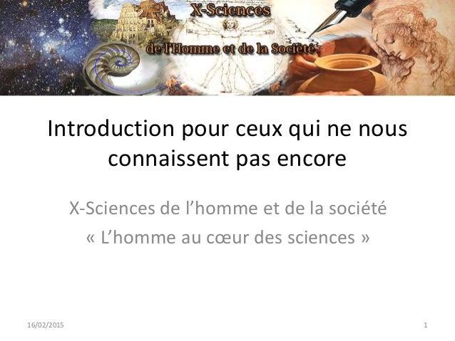 Introduction pour ceux qui ne nous connaissent pas encore X-Sciences de l'homme et de la société « L'homme au cœur des sci...