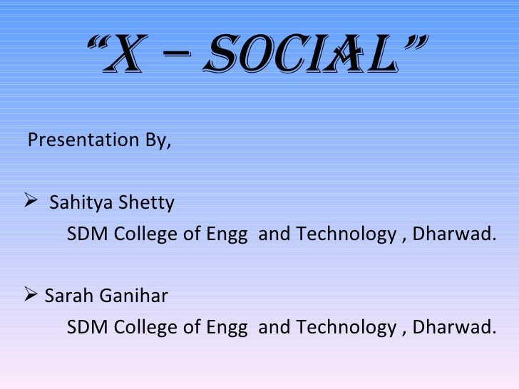 """ X – Social"" <ul><li>Presentation By, </li></ul><ul><li>Sahitya Shetty </li></ul><ul><li>SDM College of Engg  and Technol..."
