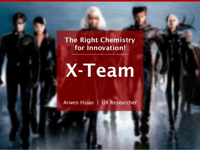 X-Team Arwen Hsiao | UX Researcher The Right Chemistry for Innovation!