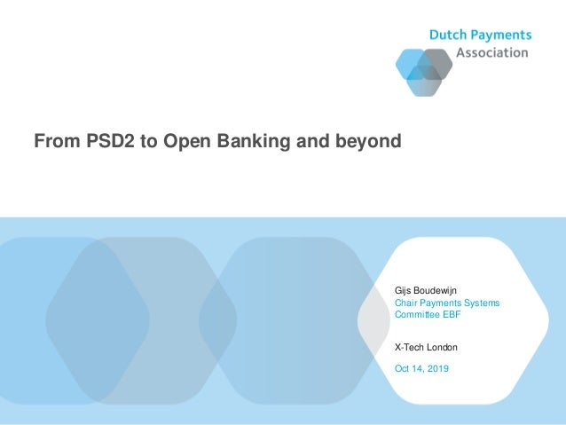 Gijs Boudewijn X-Tech London Chair Payments Systems Committee EBF Oct 14, 2019 From PSD2 to Open Banking and beyond