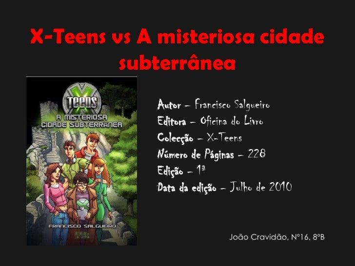 X-Teens vs A misteriosa cidade subterrânea<br />Autor – Francisco Salgueiro<br />Editora – Oficina do Livro<br />Colecção ...