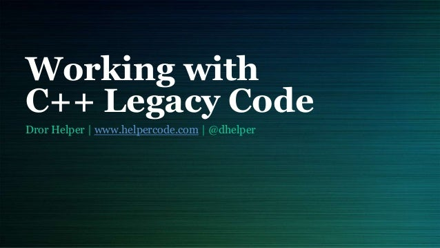 Working with C++ Legacy Code Dror Helper | www.helpercode.com | @dhelper