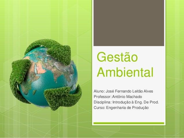Gestão Ambiental Aluno: José Fernando Leitão Alves Professor: Antônio Machado Disciplina: Introdução à Eng. De Prod. Curso...
