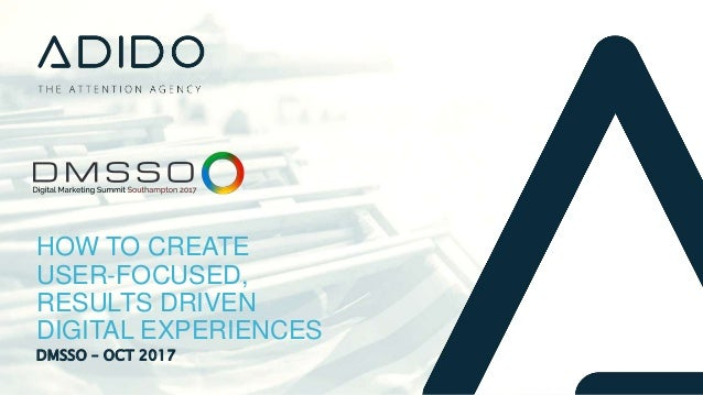 DMSSO – OCT 2017 HOW TO CREATE USER-FOCUSED, RESULTS DRIVEN DIGITAL EXPERIENCES
