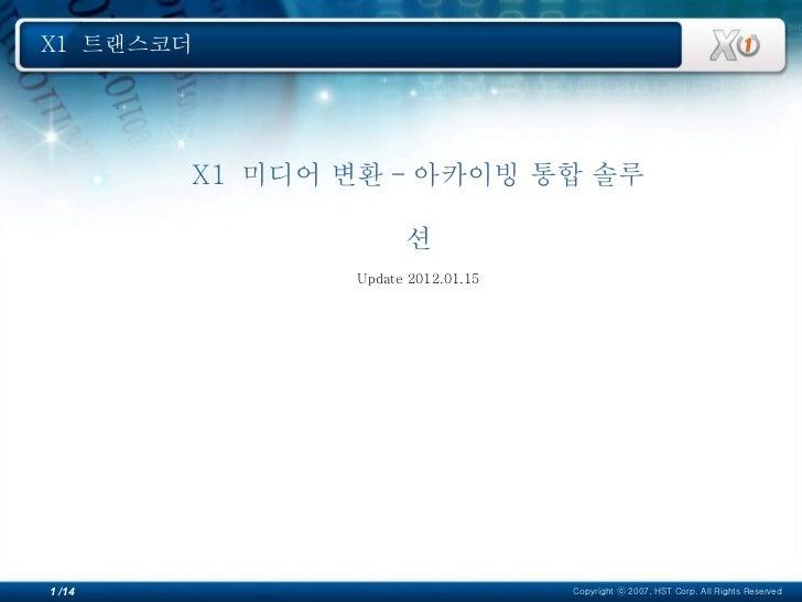 X1  미디어 변환 - 아카이빙 통합 솔루션 Update 2012.01.15 X1  트랜스코더