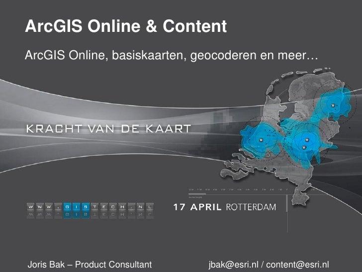 ArcGIS Online & ContentArcGIS Online, basiskaarten, geocoderen en meer…Joris Bak – Product Consultant   jbak@esri.nl / con...