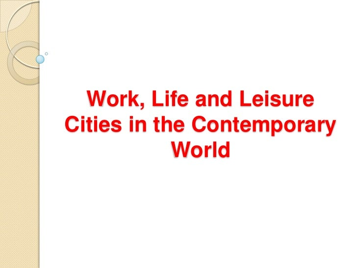 Work, Life and LeisureCities in the Contemporary            World