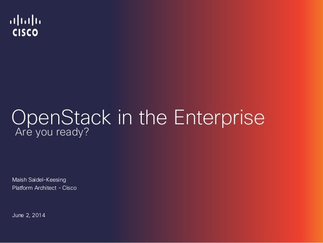 OpenStack in the Enterprise Maish Saidel-Keesing Platform Architect - Cisco June 2, 2014 Are you ready?