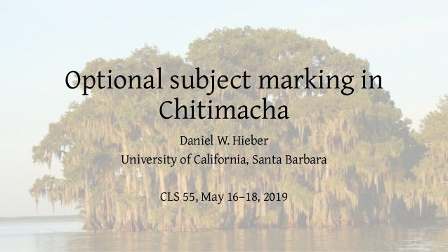 Optional subject marking in Chitimacha Daniel W. Hieber University of California, Santa Barbara CLS 55, May 16–18, 2019 1