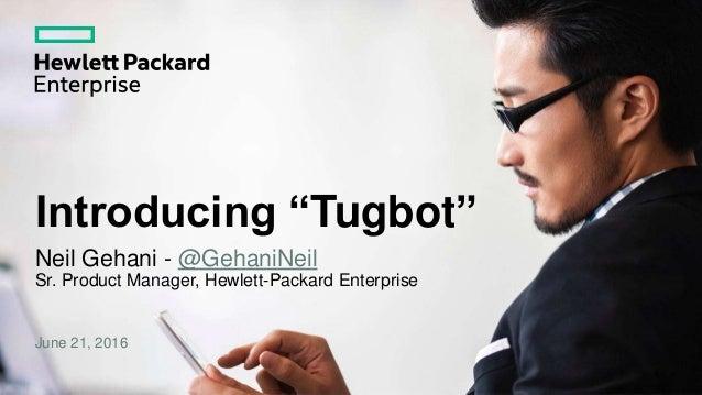 """Neil Gehani - @GehaniNeil Sr. Product Manager, Hewlett-Packard Enterprise June 21, 2016 Introducing """"Tugbot"""""""