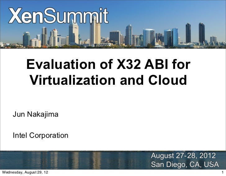 Evaluation of X32 ABI for            Virtualization and Cloud     Jun Nakajima     Intel Corporation                      ...