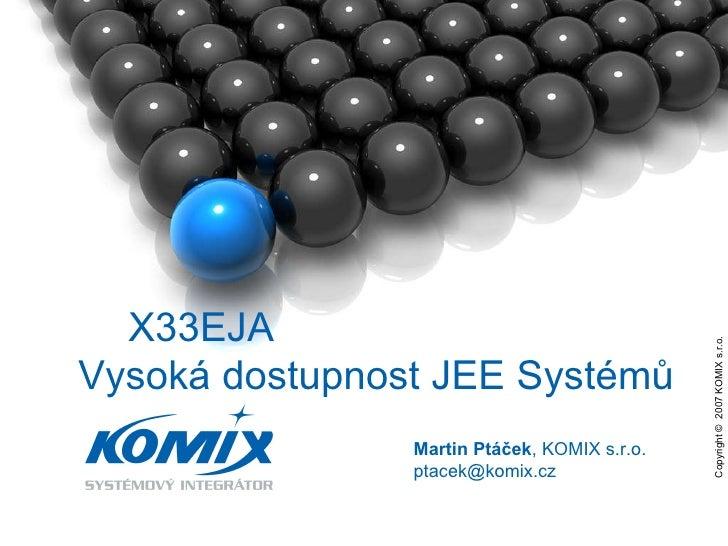 Copyright ©  2007 KOMIX s.r.o.  Martin Ptáček , KOMIX s.r.o. ptacek @komix.cz X33EJA  Vysoká dostupnost JEE Systémů