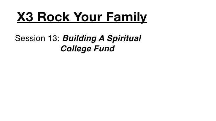 X3 Rock Your FamilySession 13: Building A Spiritual           College Fund