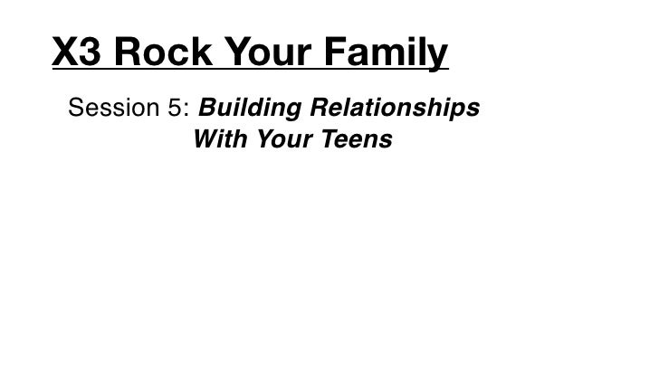 X3 Rock Your FamilySession 5: Building Relationships          With Your Teens