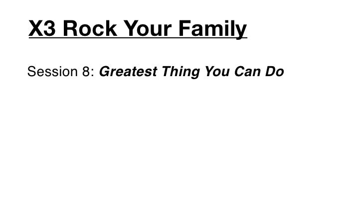 X3 Rock Your FamilySession 8: Greatest Thing You Can Do